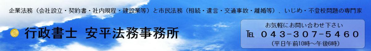 行政書士 安平法務事務所-会社設立・千葉県建設業許可・会計・契約書・顧問・相続・遺言・交通事故・ネットトラブル・いじめ対策